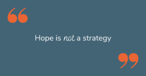 """Hope is not a strategy"""