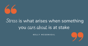 """Stress is what arises when something you care about is at stake"" - Kelly McGonigal"